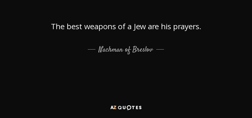 The best weapons of a Jew are his prayers. - Nachman of Breslov
