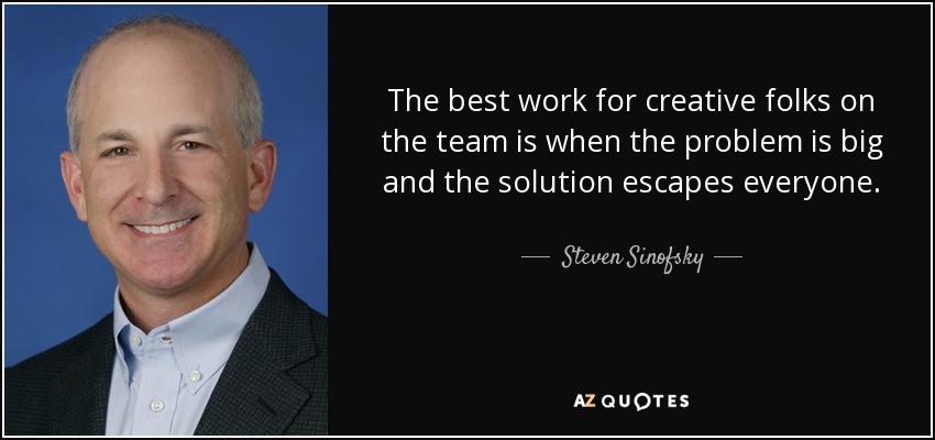 The best work for creative folks on the team is when the problem is big and the solution escapes everyone. - Steven Sinofsky
