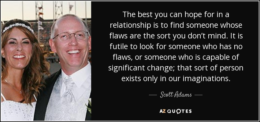 The best you can hope for in a relationship is to find someone whose flaws are the sort you don't mind. It is futile to look for someone who has no flaws, or someone who is capable of significant change; that sort of person exists only in our imaginations. - Scott Adams