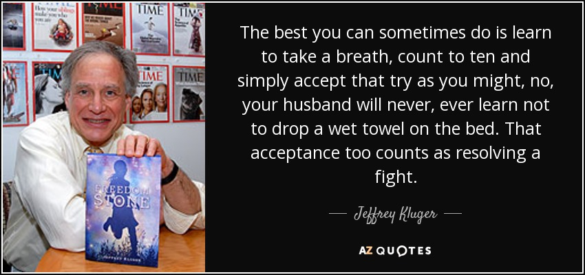The best you can sometimes do is learn to take a breath, count to ten and simply accept that try as you might, no, your husband will never, ever learn not to drop a wet towel on the bed. That acceptance too counts as resolving a fight. - Jeffrey Kluger