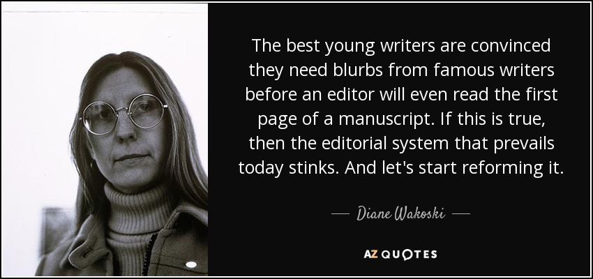 The best young writers are convinced they need blurbs from famous writers before an editor will even read the first page of a manuscript. If this is true, then the editorial system that prevails today stinks. And let's start reforming it. - Diane Wakoski