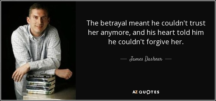 The betrayal meant he couldn't trust her anymore, and his heart told him he couldn't forgive her. - James Dashner