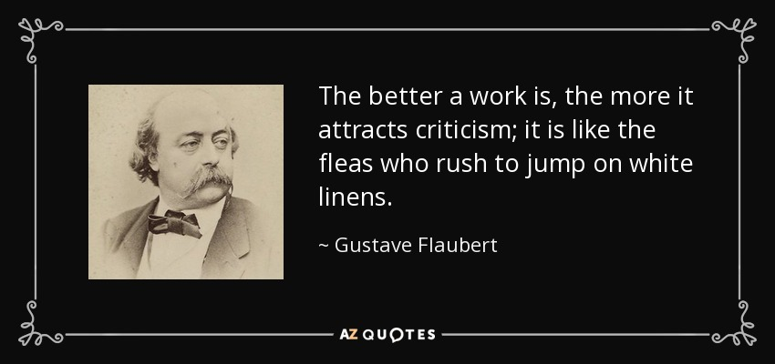 The better a work is, the more it attracts criticism; it is like the fleas who rush to jump on white linens. - Gustave Flaubert