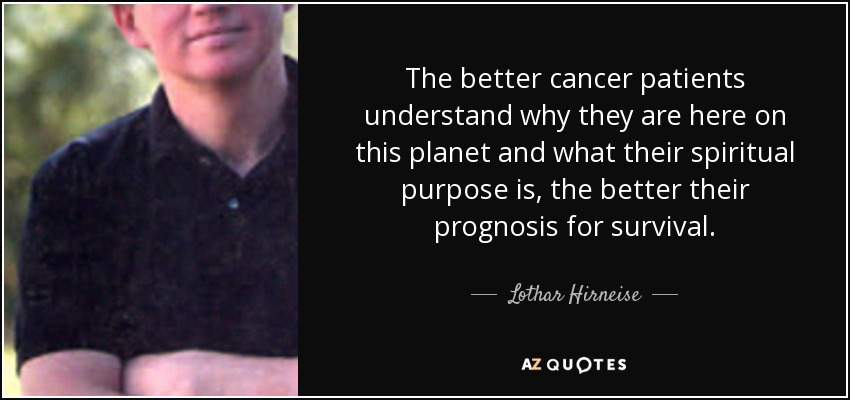 The better cancer patients understand why they are here on this planet and what their spiritual purpose is, the better their prognosis for survival. - Lothar Hirneise