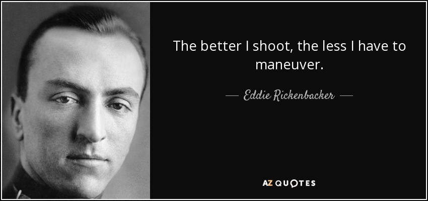 The better I shoot, the less I have to maneuver. - Eddie Rickenbacker