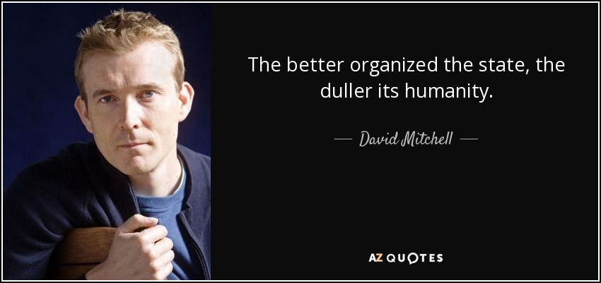 The better organized the state, the duller its humanity. - David Mitchell