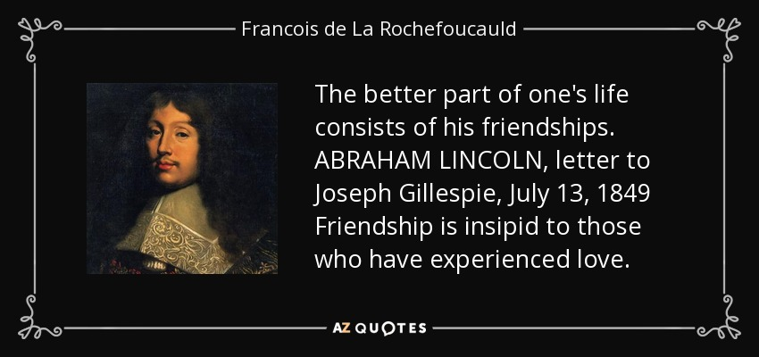 The better part of one's life consists of his friendships. ABRAHAM LINCOLN, letter to Joseph Gillespie, July 13, 1849 Friendship is insipid to those who have experienced love. - Francois de La Rochefoucauld