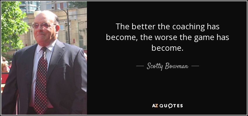 The better the coaching has become, the worse the game has become. - Scotty Bowman