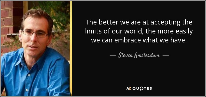 The better we are at accepting the limits of our world, the more easily we can embrace what we have. - Steven Amsterdam
