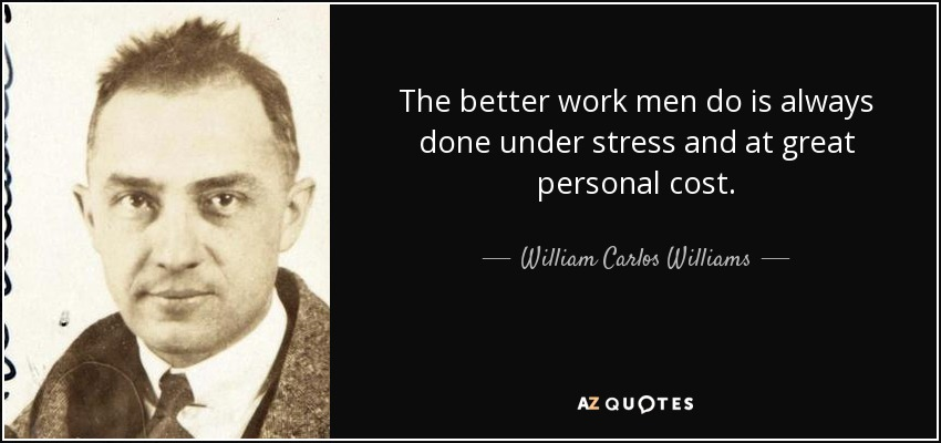 The better work men do is always done under stress and at great personal cost. - William Carlos Williams