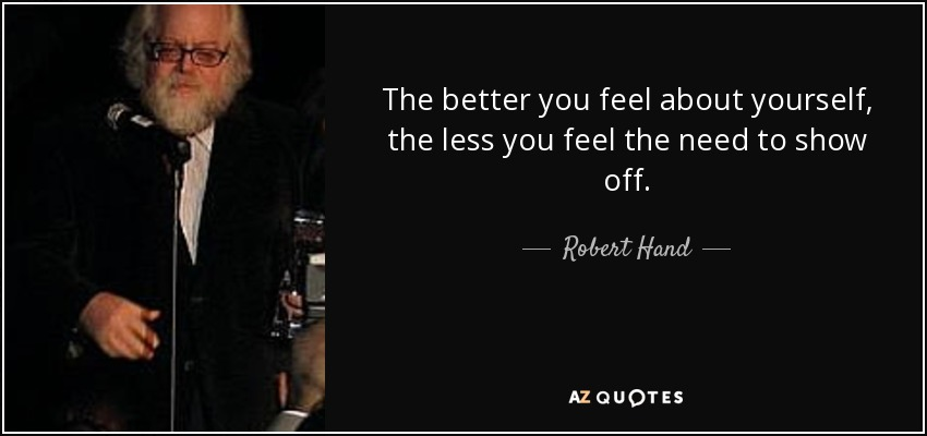 The better you feel about yourself, the less you feel the need to show off. - Robert Hand
