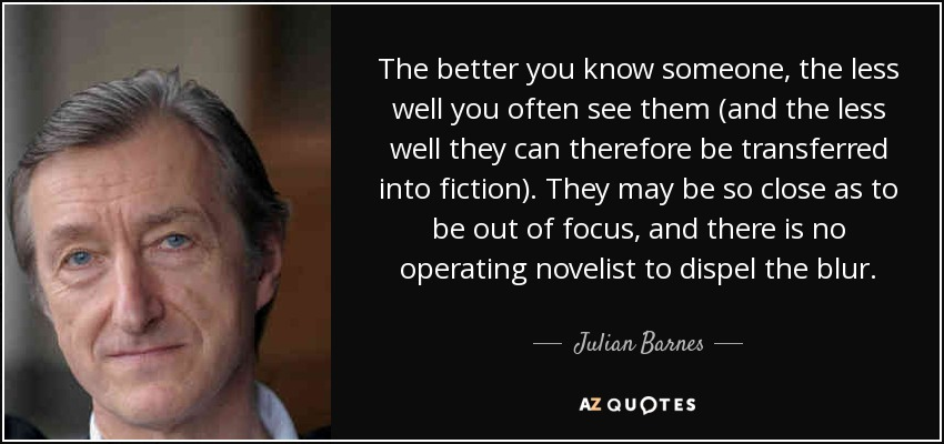 The better you know someone, the less well you often see them (and the less well they can therefore be transferred into fiction). They may be so close as to be out of focus, and there is no operating novelist to dispel the blur. - Julian Barnes