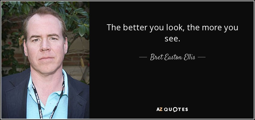 The better you look, the more you see. - Bret Easton Ellis