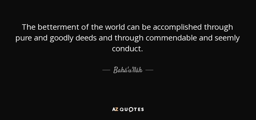 The betterment of the world can be accomplished through pure and goodly deeds and through commendable and seemly conduct. - Bahá'u'lláh