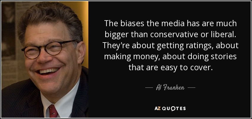 The biases the media has are much bigger than conservative or liberal. They're about getting ratings, about making money, about doing stories that are easy to cover. - Al Franken