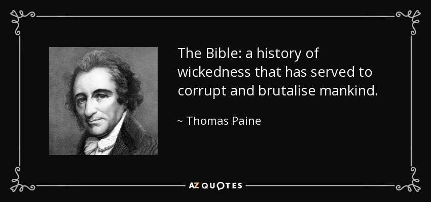 The Bible: a history of wickedness that has served to corrupt and brutalise mankind. - Thomas Paine