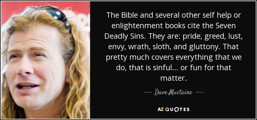 The Bible and several other self help or enlightenment books cite the Seven Deadly Sins. They are: pride, greed, lust, envy, wrath, sloth, and gluttony. That pretty much covers everything that we do, that is sinful... or fun for that matter. - Dave Mustaine