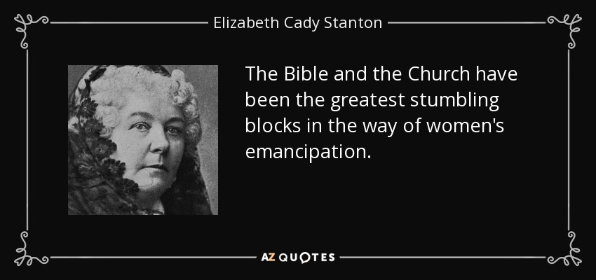 The Bible and the Church have been the greatest stumbling blocks in the way of women's emancipation. - Elizabeth Cady Stanton