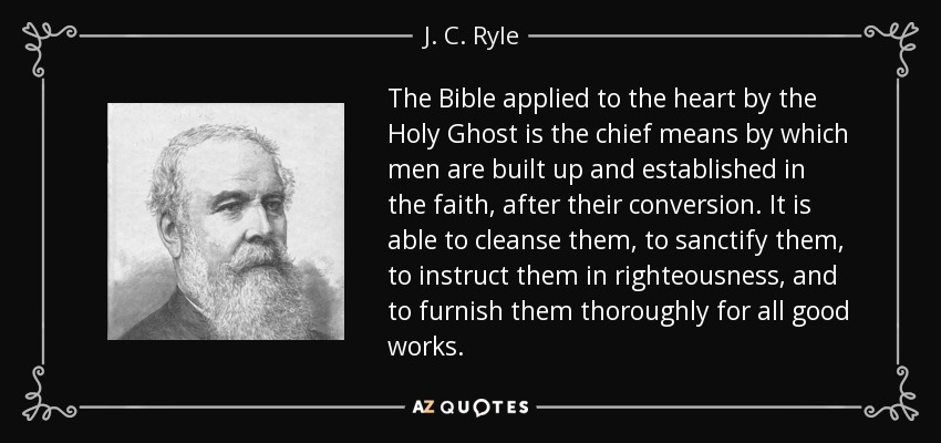 The Bible applied to the heart by the Holy Ghost is the chief means by which men are built up and established in the faith, after their conversion. It is able to cleanse them, to sanctify them, to instruct them in righteousness, and to furnish them thoroughly for all good works. - J. C. Ryle