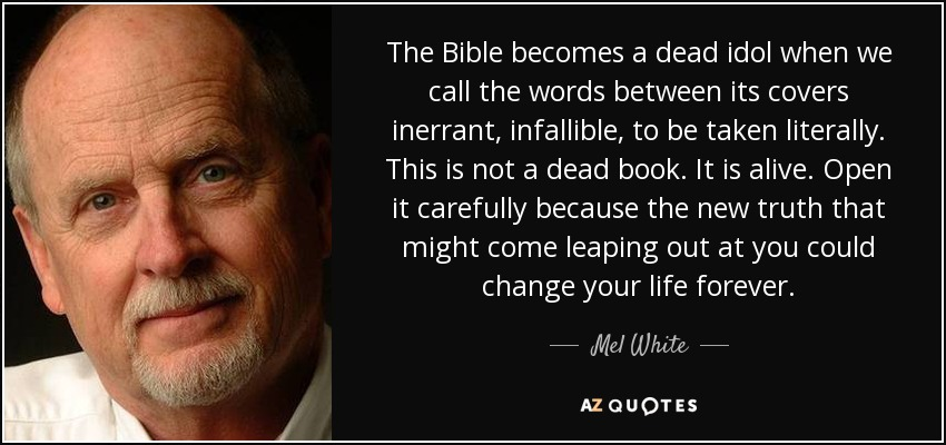 The Bible becomes a dead idol when we call the words between its covers inerrant, infallible, to be taken literally. This is not a dead book. It is alive. Open it carefully because the new truth that might come leaping out at you could change your life forever. - Mel White