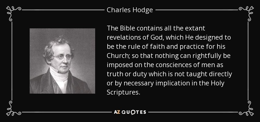 The Bible contains all the extant revelations of God, which He designed to be the rule of faith and practice for his Church; so that nothing can rightfully be imposed on the consciences of men as truth or duty which is not taught directly or by necessary implication in the Holy Scriptures. - Charles Hodge