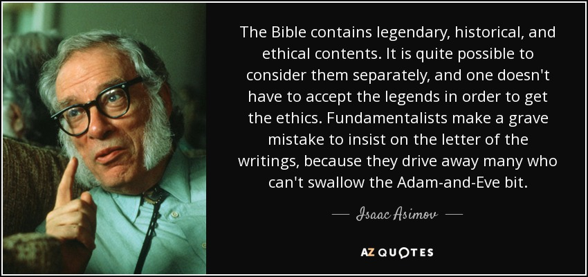 The Bible contains legendary, historical, and ethical contents. It is quite possible to consider them separately, and one doesn't have to accept the legends in order to get the ethics. Fundamentalists make a grave mistake to insist on the letter of the writings, because they drive away many who can't swallow the Adam-and-Eve bit. - Isaac Asimov