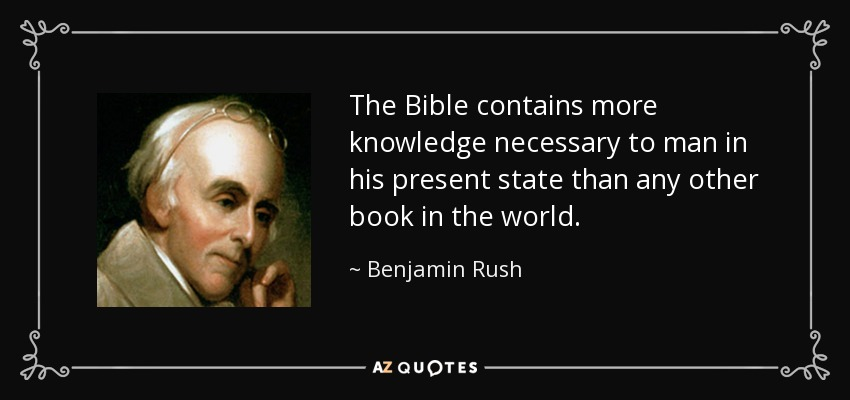 The Bible contains more knowledge necessary to man in his present state than any other book in the world. - Benjamin Rush