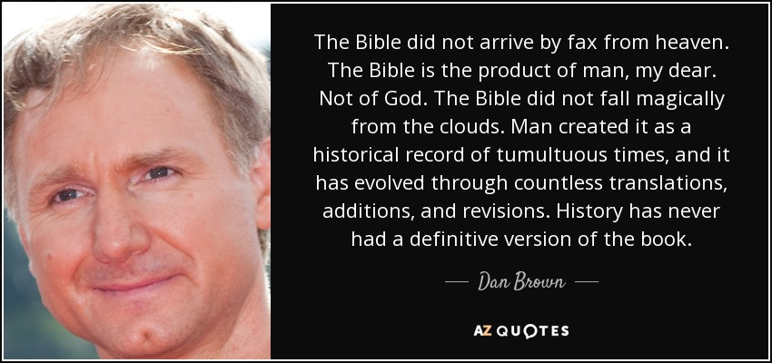 The Bible did not arrive by fax from heaven. The Bible is the product of man, my dear. Not of God. The Bible did not fall magically from the clouds. Man created it as a historical record of tumultuous times, and it has evolved through countless translations, additions, and revisions. History has never had a definitive version of the book. - Dan Brown