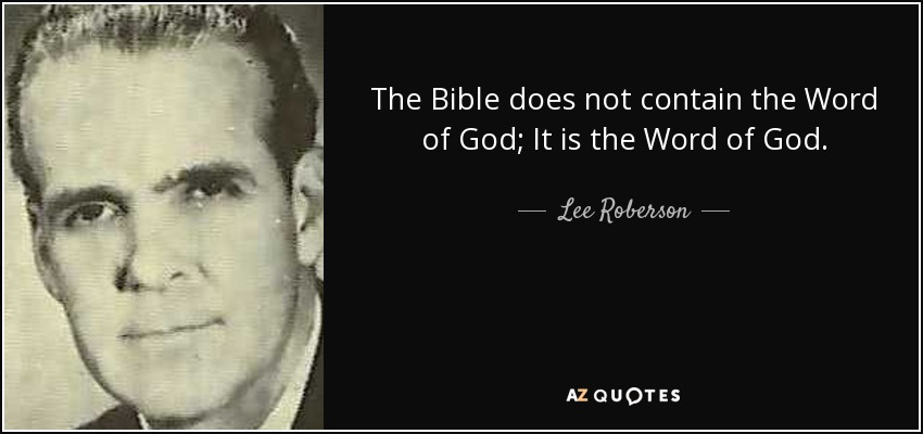The Bible does not contain the Word of God; It is the Word of God. - Lee Roberson