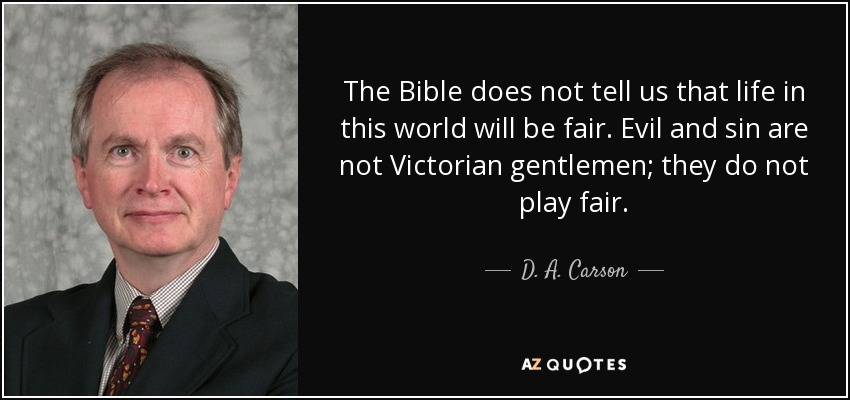 The Bible does not tell us that life in this world will be fair. Evil and sin are not Victorian gentlemen; they do not play fair. - D. A. Carson