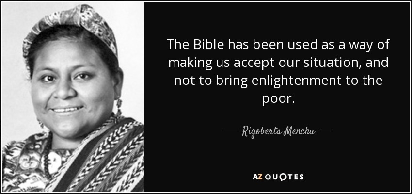 The Bible has been used as a way of making us accept our situation, and not to bring enlightenment to the poor. - Rigoberta Menchu