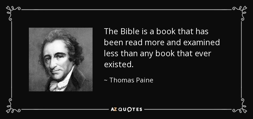 The Bible is a book that has been read more and examined less than any book that ever existed. - Thomas Paine