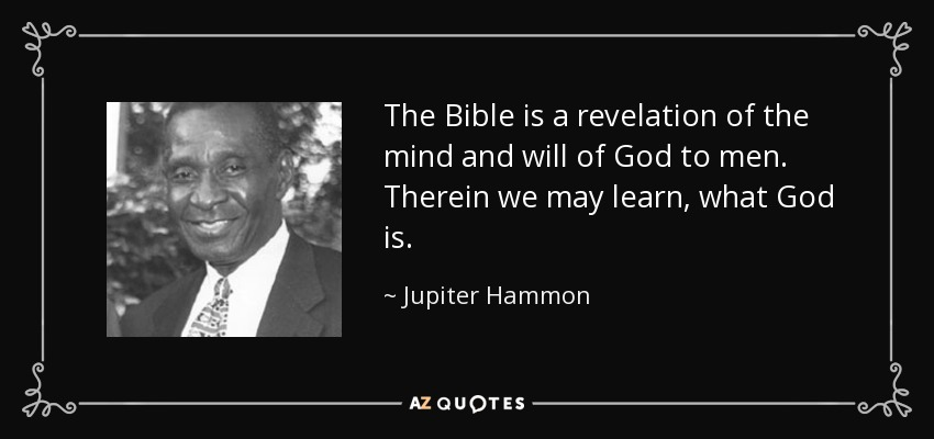 The Bible is a revelation of the mind and will of God to men. Therein we may learn, what God is. - Jupiter Hammon