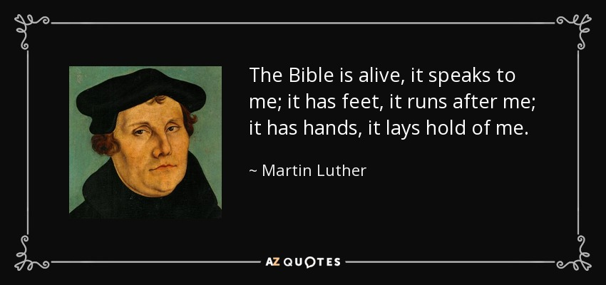 The Bible is alive, it speaks to me; it has feet, it runs after me; it has hands, it lays hold of me. - Martin Luther