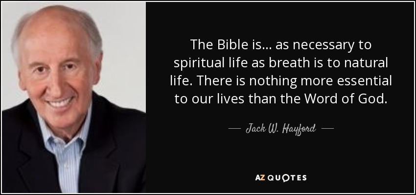 The Bible is ... as necessary to spiritual life as breath is to natural life. There is nothing more essential to our lives than the Word of God. - Jack W. Hayford