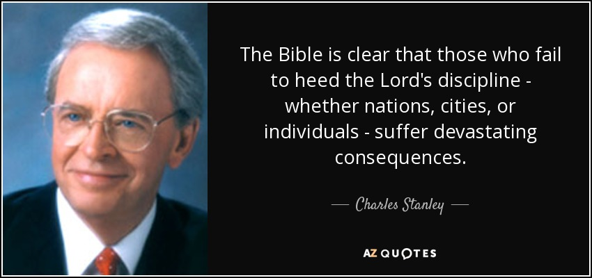 The Bible is clear that those who fail to heed the Lord's discipline - whether nations, cities, or individuals - suffer devastating consequences. - Charles Stanley