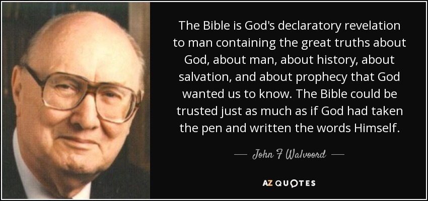 The Bible is God's declaratory revelation to man containing the great truths about God, about man, about history, about salvation, and about prophecy that God wanted us to know. The Bible could be trusted just as much as if God had taken the pen and written the words Himself. - John F Walvoord