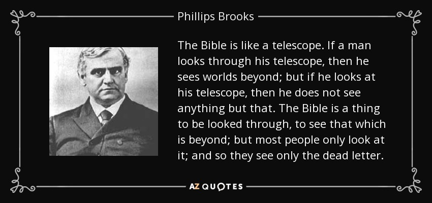 The Bible is like a telescope. If a man looks through his telescope, then he sees worlds beyond; but if he looks at his telescope, then he does not see anything but that. The Bible is a thing to be looked through, to see that which is beyond; but most people only look at it; and so they see only the dead letter. - Phillips Brooks