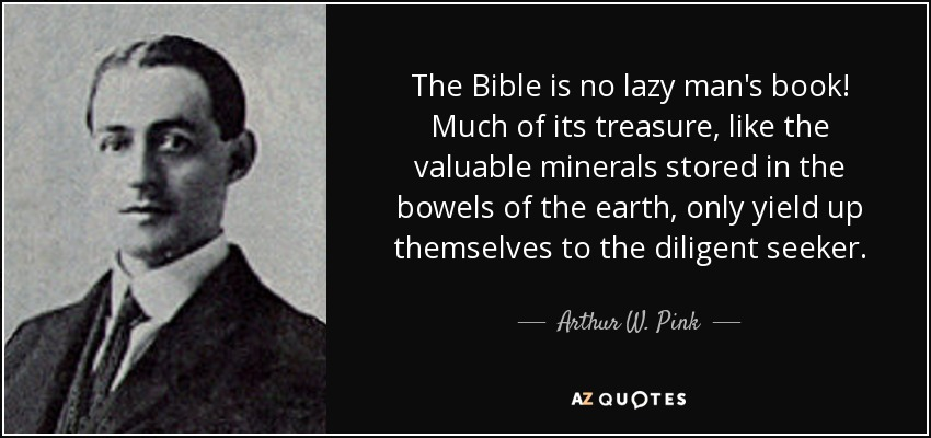 The Bible is no lazy man's book! Much of its treasure, like the valuable minerals stored in the bowels of the earth, only yield up themselves to the diligent seeker. - Arthur W. Pink