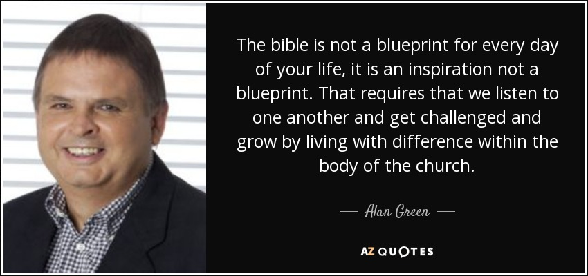 The bible is not a blueprint for every day of your life, it is an inspiration not a blueprint. That requires that we listen to one another and get challenged and grow by living with difference within the body of the church. - Alan Green