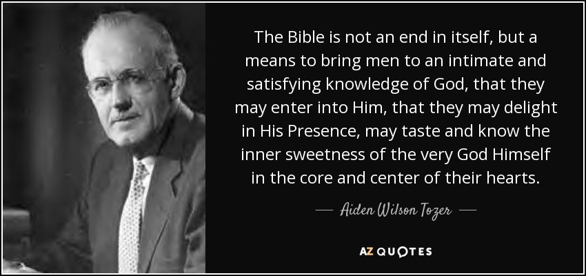 The Bible is not an end in itself, but a means to bring men to an intimate and satisfying knowledge of God, that they may enter into Him, that they may delight in His Presence, may taste and know the inner sweetness of the very God Himself in the core and center of their hearts. - Aiden Wilson Tozer