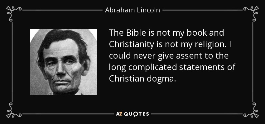 The Bible is not my book and Christianity is not my religion. I could never give assent to the long complicated statements of Christian dogma. - Abraham Lincoln