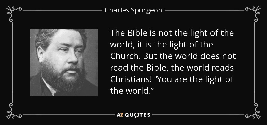 """The Bible is not the light of the world, it is the light of the Church. But the world does not read the Bible, the world reads Christians! """"You are the light of the world."""" - Charles Spurgeon"""