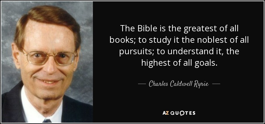 The Bible is the greatest of all books; to study it the noblest of all pursuits; to understand it, the highest of all goals. - Charles Caldwell Ryrie