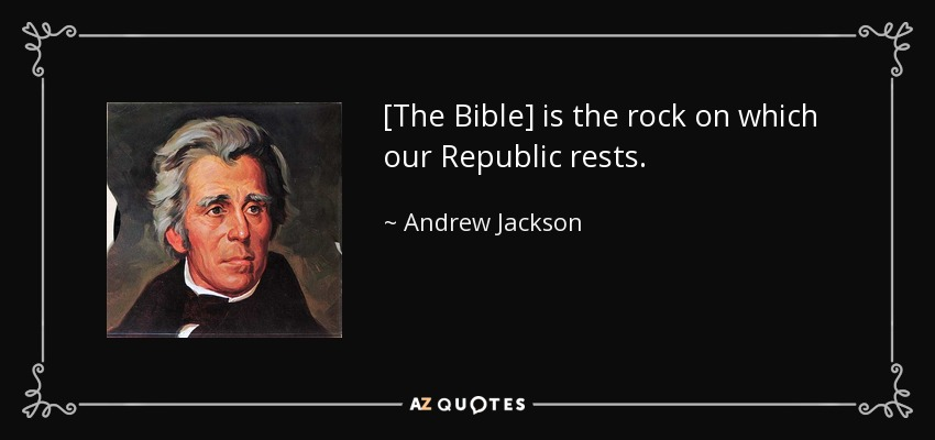 [The Bible] is the rock on which our Republic rests. - Andrew Jackson