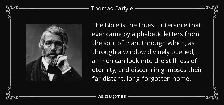 The Bible is the truest utterance that ever came by alphabetic letters from the soul of man, through which, as through a window divinely opened, all men can look into the stillness of eternity, and discern in glimpses their far-distant, long-forgotten home. - Thomas Carlyle