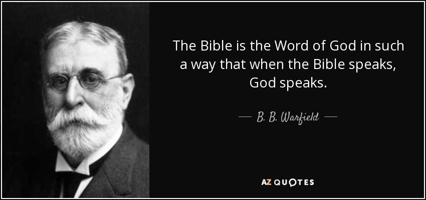 The Bible is the Word of God in such a way that when the Bible speaks, God speaks. - B. B. Warfield