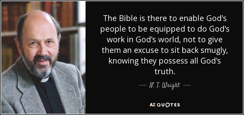 The Bible is there to enable God's people to be equipped to do God's work in God's world, not to give them an excuse to sit back smugly, knowing they possess all God's truth. - N. T. Wright