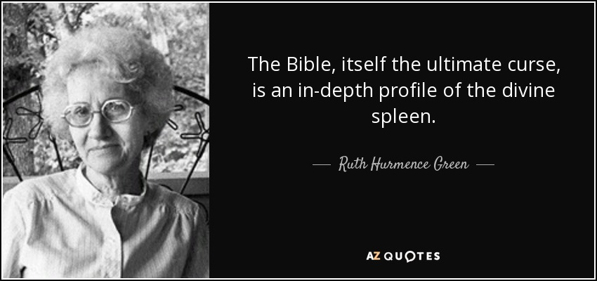 The Bible, itself the ultimate curse, is an in-depth profile of the divine spleen. - Ruth Hurmence Green