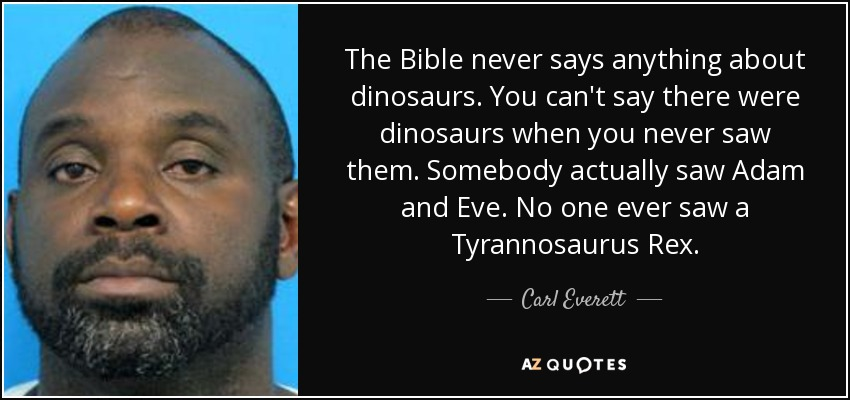 The Bible never says anything about dinosaurs. You can't say there were dinosaurs when you never saw them. Somebody actually saw Adam and Eve. No one ever saw a Tyrannosaurus Rex. - Carl Everett